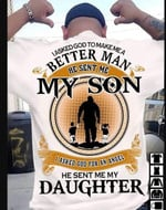 i asked god to make me a better man he sent me my son sent me my daughter t shirt best gift for son for daughter Tshirt