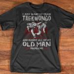 i just want to train taewondo and ignore all of my old man problems t shirt best gift for taewondo lovers Tshirt