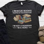 i rescue books trapped in the bookstore i am not hoarder i am a hero t shirt best gift for book lovers Tshirt
