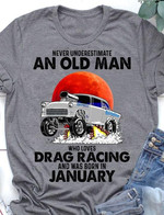 Never underestimate an old man who loves drag racing and was born in January t-shirt gift for Drag racing lovers birthday in January Tshirt