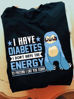 Sloth i have diabetes i don t have energy to pretend i like you today t shirt gift for diabetes support Tshirt
