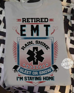retired emt rain shine sleet or snow i am staying home t shirt best gift for him for her Tshirt