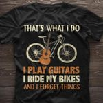That's what I do I play guitars I ride my bikes and I forget things t-shirt gift for play guitars lovers riding bikes lovers Tshirt
