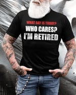 What day is today who cares i m retired funny sarcastic t shirt gift for retired men Tshirt
