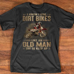 i know i ride dirt bikes like an old man try to keep up t shirt best gift for bike lovers Tshirt