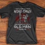 i just want to train wing chun and ignore all of my old man problems t shirt best gift for wing chun lovers Tshirt