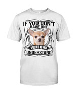 If you don;t have one you'll never understand cute chihuahua Tshirt gift for chihuahua lovers dog lovers Tshirt