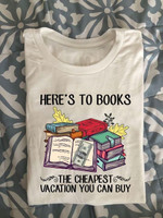 here is to books the cheapest vacation you can buy t shirt best gift for book lovers Tshirt