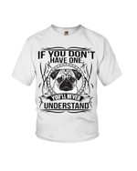 If you don't have one you'll never understand funny pug terrier Tshirt gift for pug lovers dog lovers pug dad pug mom Tshirt