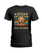 Speak for those who have no choice lovely golden retriever Tshirt gift for golden retriever lovers dog lovers Tshirt