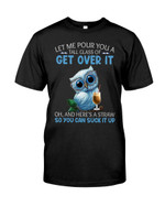let me pour you a tall glass of get over it so you can suck it up cute blue owl Tthing gift for owl lovers owl enthusiasts Tshirt