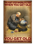 You Don't Stop Making Pottery When You Get Old When You Stop Making Pottery Poster Gift For Making Pottery Lovers Grandpa Poster