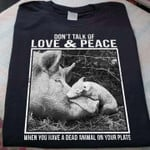 don't talk of love and peace when you have a dead animal on your plate t shirt gift for vegans Tshirt