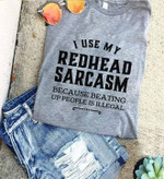 I use my redhead sarcasm because beating up people is illegal birthday gift t shirt