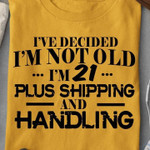 I've Decided Im Not Old Im 21 Plus Shipping And Handling Funny T Shirt Gift For Women Tshirt