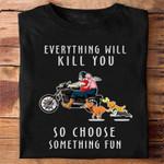 Old Men Biker Everything Will Kill You So Choose Something Fun Funny T Shirt For Men Tshirt