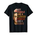 Not Fragile Like A Flower, Fragile Like A Bomb Tee