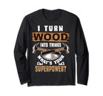I Turn Wood Into Things What's Your Superpower Long Sleeves