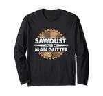 Sawdust Is Man Glitter! Funny Woodwork Long Sleeve Tee