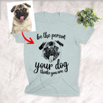 Be The Person Your Dog Think You Are Personalized Dog Portrait Pencil sketch Women T-shirt for Dog lovers, Dog Owners, Dog Mom
