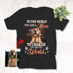 Furry Mom, To Your Puppy You Are The World Personalized Pet Portrait Unisex T-shirt Special Gift for Mother's Day Dog Lover