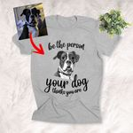 Be The Person Your Dog Thinks You Are Custom Hand Drawn Pet Portrait T-shirt Gift For Dog Lovers, Dog Owner, Pet Parents