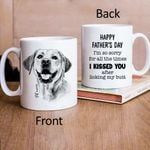 Happy Father's Day. I'm so sorry for all the time I kissed you after licking my butt Hand Drawn Pet Portrait Personalized Mug Gift For Fur Dad, Dog Lover