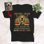Personal Stalker I Will Follow You Whenever You Go Bathroom Included Retro Vintage Custom Dog Photo T-shirt For Human