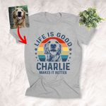 Life Is Good My Dog Makes It Better Customized Dog Portrait T-Shirt Dog Owner Gift Dog Lover Shirt