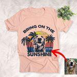 Bring On The Sunshine Customized Dog Photo Sketch T-Shirt Dog And Summer Lover Shirt