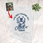 I'm Only Talking To My Dog Today Customized T-Shirt