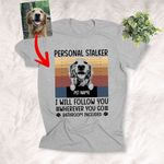 Personal Stalker, I Will Followed You Wherever You Go Customized Dog Sketch T-Shirt Gift For Dog Lovers, Pet Parents