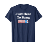 Just here to bang – 4th of july 2D T-Shirt