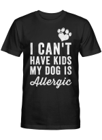 I Cant Have A Kid My Dogs Are Allergic Tshirt