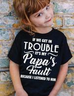 Funny Birthday Gift For Kid From Dad If We Get In Trouble Its My Papa's Fault Tshirt