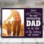 Gifts For Dad  You Are Pretty Much The Most Amazing Dad Of All Time Desktop Photo Plaque
