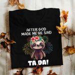 Sloth Tshirt After God Made Me He Said Ta Da