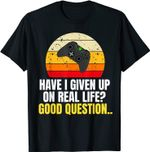 Have I Given Up On Real Life? Good Question T-Shirt