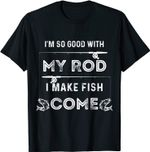 Im So Good with My Rod I Make Fish Come Funny Saying Fishing T-Shirt