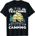 I'M Done Teaching Let's Go Camping Teacher Educator Camper T-Shirt