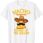 Nacho Average Father Of The Groom Wedding Cinco de Mayo T-Shirt