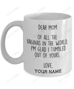 Dear Mom Of All The Vaginas In The World I'm Glad I Tumbled Out Of Yours Mug
