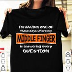 I'm Having One Of Those Days Where My Middle Finger Is Answering Every Question T-shirt