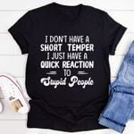 I Don't Have A Short Temper I Just Have A Quick Reaction To Stupid People T-shirt