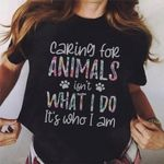 Caring For Animals Isn't What I Do It's Who I Am T-shirt