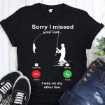 Sorry I Miss Your Call I Was In My Other Line T-shirt