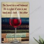 The Secret To A Well Balanced Life Is A Glass Of Wine In One Hand And A Book In The Other Poster