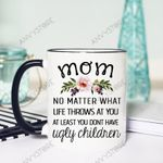 Mom No Matter What Life Throws At You At Least You Don't Have Ugly Chidren Accent Mug