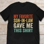 My Favorite Son In Law Gave Me This Shirt T-shirt