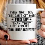 Every Time I Say Life Can't Get More Fkd Up Than This Life Replies Challenge Accepted White Mug